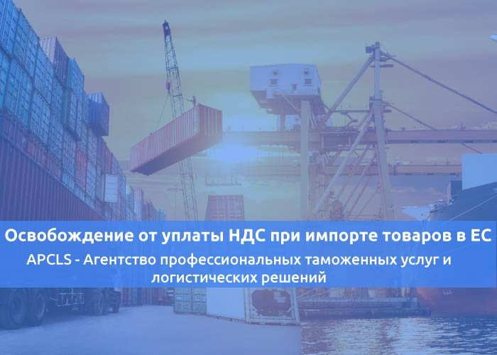 Освобождение от уплаты НДС при импорте товаров в ЕС и последующей внутрисоюзной поставкой